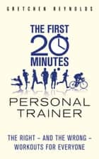 The First 20 Minutes Personal Trainer - The right - and the wrong - workouts for everyone ebook by Gretchen Reynolds