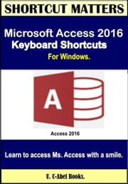 Microsoft Access 2016 Keyboard Shortcuts For Windows - Shortcut Matters ebook by U. C-Abel Books