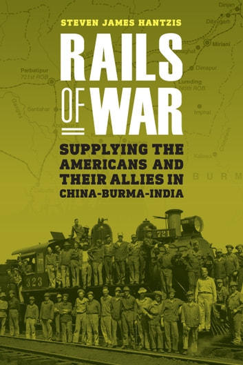 Rails of War - Supplying the Americans and Their Allies in China-Burma-India ebook by Steven James Hantzis
