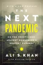 The Next Pandemic - On the Front Lines Against Humankind's Gravest Dangers ebook by William Patrick, Dr. Ali S Khan