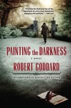 Painting the Darkness - A Novel ebook by Robert Goddard