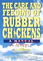 The Care and Feeding of Rubber Chickens: A Novel ebook by Scott William Carter