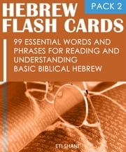 Hebrew Flash Cards: 99 Essential Words And Phrases For Reading And Understanding Basic Biblical Hebrew (PACK 2) ebook by Eti Shani