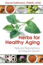 Herbs for Healthy Aging - Natural Prescriptions for Vibrant Health ebook by David Hoffmann, FNIMH, AHG