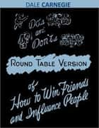 Dos and Don'ts - Round Table Version of How to Win Friends and Influence People ebook by Dale Carnegie