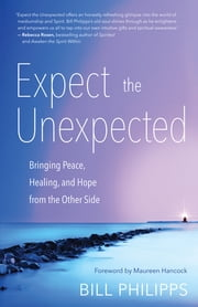 Expect the Unexpected - Bringing Peace, Healing, and Hope from the Other Side ebook by Bill Philipps