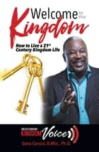 Welcome to the Kingdom - How to Live a 21St Century Kingdom Life ebook by Dana Carson D.Min. Ph.D.