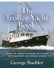 THE TROLLER YACHT BOOK: How To Cross Oceans Without Getting Wet Or Going Broke - 2ND EDITION ebook by George Buehler