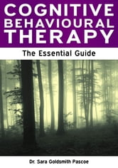 Cognitive Behavioural Therapy: The Essential Guide ebook by Dr Sara Goldsmith Pascoe