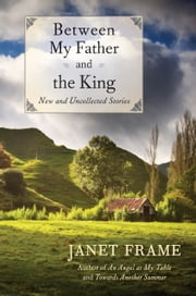 Between My Father and the King - New and Uncollected Stories ebook by Janet Frame