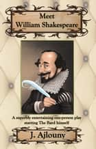 Meet William Shakespeare - A superbly entertaining one-person play starring The Bard himself ebook by J. Ajlouny