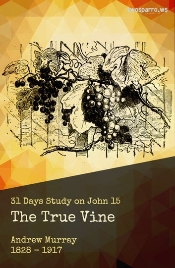 The True Vine - Thirty-one day Meditation on John 15 電子書 by Andrew Murray