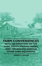 Farm Conveniences - With Information on the Farm Office, Feeding Racks, Seed Houses and Various Other Farm Equipment ebook by Herbert A. Shearer