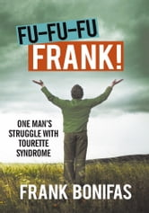 FU-FU-FU-FRANK! - One man's struggle with Tourette Syndrome ebook by Frank Bonifas