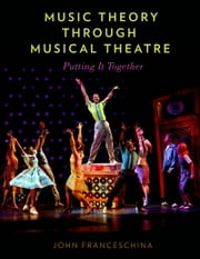 Music Theory through Musical Theatre: Putting It Together ebook by John Franceschina