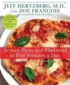 Artisan Pizza and Flatbread in Five Minutes a Day - The Homemade Bread Revolution Continues ebook by Zoë François, Mark Luinenburg, Jeff Hertzberg,...