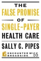 The False Promise of Single-Payer Health Care ebook by Sally C. Pipes