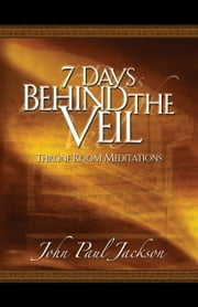 7 Days Behind the Veil - Throne Room Meditations ebook by John Paul Jackson