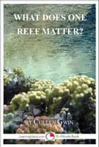 What Does One Reef Matter? ebook by Cullen Gwin