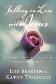 Falling in Love with Jesus - Abandoning Yourself to the Greatest Romance of Your Life ebook by Dee Brestin