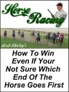 Horse Racing: How To Win Even If Your Not Sure Which End Of The Horse Goes First ebook by Brad Shirley