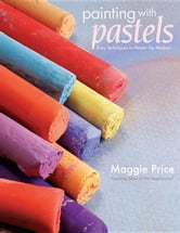 Painting with Pastels: Easy Techniques to Master the Medium ebook by Price, Maggie
