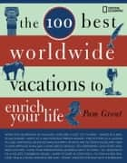 The 100 Best Worldwide Vacations to Enrich Your Life ebook by Pam Grout