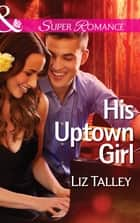 His Uptown Girl (Mills & Boon Superromance) ebook by Liz Talley