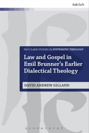 Law and Gospel in Emil Brunner's Earlier Dialectical Theology ebook by Dr. David Andrew Gilland