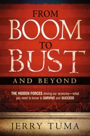 From Boom to Bust and Beyond - The hidden forces driving our economy-what you need to know to survive and succeed ebook by Jerry Tuma