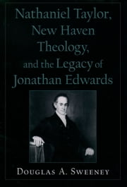 Nathaniel Taylor, New Haven Theology, and the Legacy of Jonathan Edwards ebook by Douglas A. Sweeney