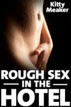 Rough Sex In The Hotel ebook by Kitty Meaker