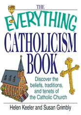 The Everything Catholicism Book: Discover the Beliefs, Traditions, and Tenets of the Catholic Church ebook by Helen Keeler,Susan Grimbly