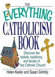 The Everything Catholicism Book: Discover the Beliefs, Traditions, and Tenets of the Catholic Church - Discover the Beliefs, Traditions, and Tenets of the Catholic Church ebook by Helen Keeler,Susan Grimbly