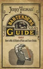 Jerry Thomas' Bartenders Guide - How to Mix All Kinds of Plain and Fancy Drinks ebook by Jerry Thomas