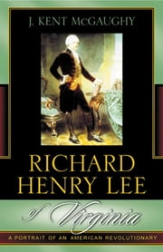 Richard Henry Lee of Virginia - A Portrait of an American Revolutionary ebook by Kent J. McGaughy