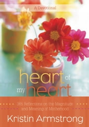 Heart of My Heart - 365 Reflections on the Magnitude and Meaning of Motherhood A Devotional ebook by Kristin Armstrong