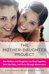 The Mother-Daughter Project - How Mothers and Daughters Can Band Together, Beat the Odds,and Thrive Through Ad olescence ebook by SuEllen Hamkins,Renee Schultz