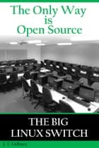 The Only Way is Open Source: The Big Linux Switch ebook by JT Lidbury