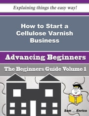 How to Start a Cellulose Varnish Business (Beginners Guide) ebook by Peg Brand,Sam Enrico