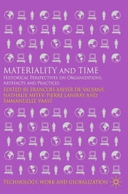 Materiality and Time - Historical Perspectives on Organizations, Artefacts and Practices ebook by Francois-Xavier de Vaujany,N. Mitev,P. Laniray,E. Vaast