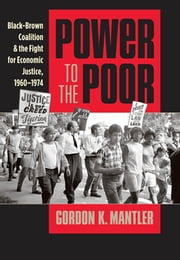 Power to the Poor - Black-Brown Coalition and the Fight for Economic Justice, 1960-1974 ebook by Gordon K. Mantler
