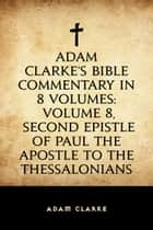 Adam Clarke's Bible Commentary in 8 Volumes: Volume 8, Second Epistle of Paul the Apostle to the Thessalonians ebook by Adam Clarke