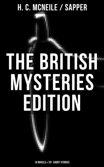 The British Mysteries Edition: 14 Novels & 70+ Short Stories - Challenge, The Island of Terror, The Female of the Species, The Horror At Staveley Grange, Bulldog Drummond, Out of the Blue and more ebook by H. C. McNeile / Sapper