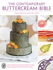 The Contemporary Buttercream Bible - The Complete Practical Guide to Cake Decorating with Buttercream Icing ebook by Valeri Valeriano,Christina Ong