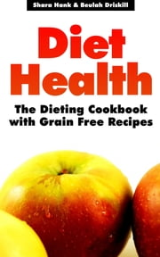 Diet Health: The Dieting Cookbook with Grain Free Recipes ebook by Shara Hank,Beulah Driskill