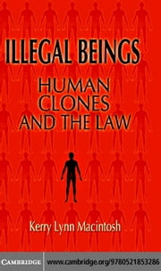 Illegal Beings: Human Clones and the Law ebook by Macintosh, Kerry Lynn