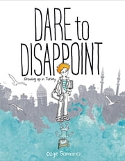 Dare to Disappoint - Growing Up in Turkey ebook by Ozge Samanci