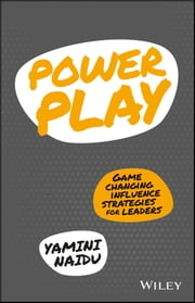 Power Play - Game Changing Influence Strategies For Leaders ebook by Yamini Naidu