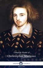 Complete Works of Christopher Marlowe (Delphi Classics) ebook by Christopher Marlowe, Delphi Classics